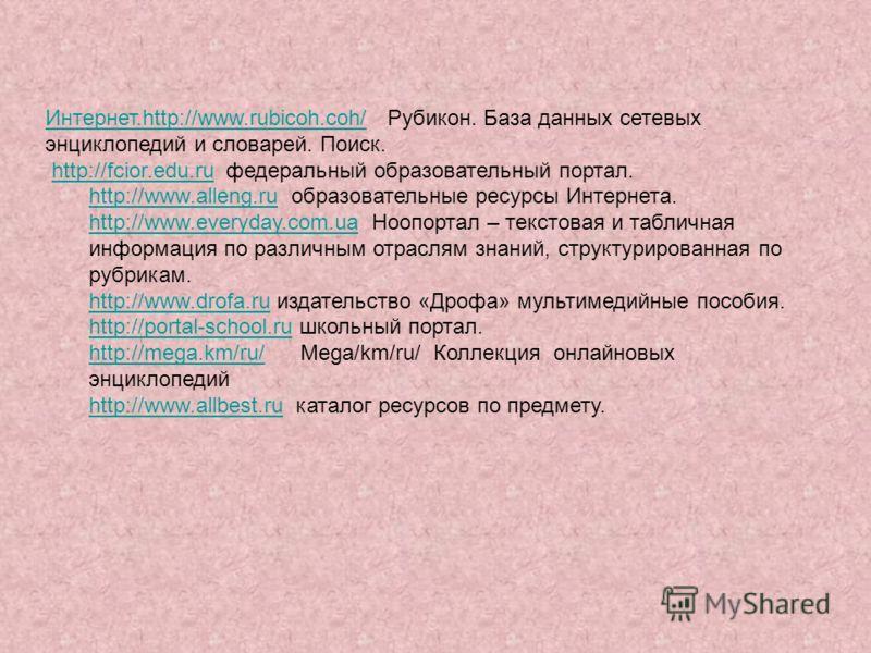 Интернет.http://www.rubicoh.coh/Интернет.http://www.rubicoh.coh/ Рубикон. База данных сетевых энциклопедий и словарей. Поиск. http://fcior.edu.ru федеральный образовательный портал.http://fcior.edu.ru http://www.alleng.ruhttp://www.alleng.ru образова