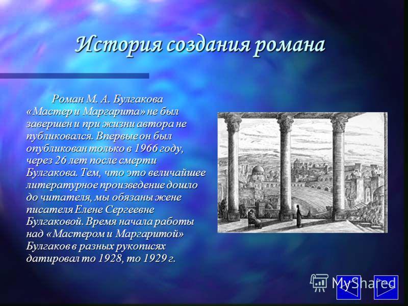 История создания романа Роман М. А. Булгакова «Мастер и Маргарита» не был завершен и при жизни автора не публиковался. Впервые он был опубликован только в 1966 году, через 26 лет после смерти Булгакова. Тем, что это величайшее литературное произведен