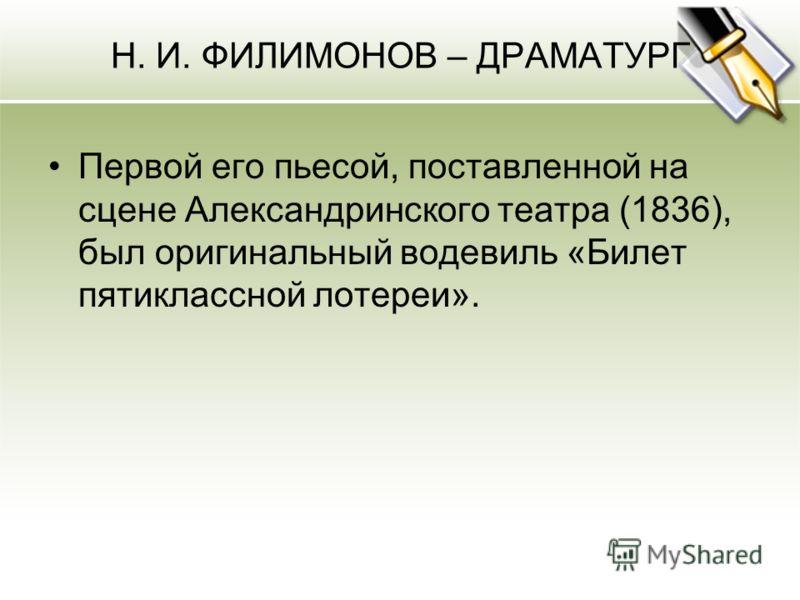 Н. И. ФИЛИМОНОВ – ДРАМАТУРГ Первой его пьесой, поставленной на сцене Александринского театра (1836), был оригинальный водевиль «Билет пятиклассной лотереи».