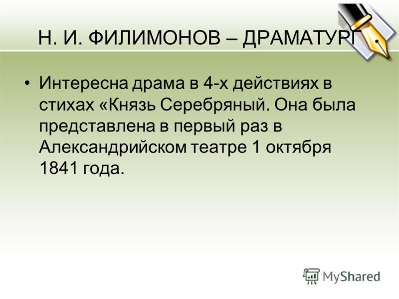 Н. И. ФИЛИМОНОВ – ДРАМАТУРГ Интересна драма в 4-х действиях в стихах «Князь Серебряный. Она была представлена в первый раз в Александрийском театре 1 октября 1841 года.