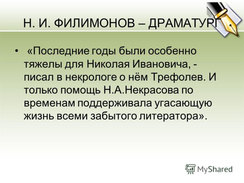 Н. И. ФИЛИМОНОВ – ДРАМАТУРГ «Последние годы были особенно тяжелы для Николая Ивановича, - писал в некрологе о нём Трефолев. И только помощь Н.А.Некрасова по временам поддерживала угасающую жизнь всеми забытого литератора».
