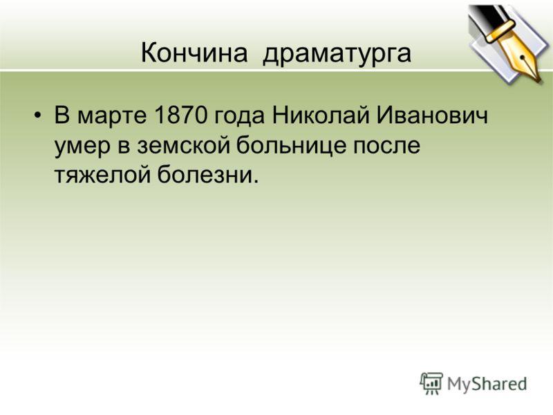 Кончина драматурга В марте 1870 года Николай Иванович умер в земской больнице после тяжелой болезни.