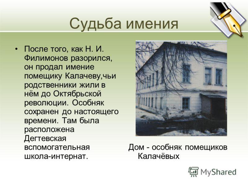 Судьба имения После того, как Н. И. Филимонов разорился, он продал имение помещику Калачеву,чьи родственники жили в нём до Октябрьской революции. Особняк сохранен до настоящего времени. Там была расположена Дегтевская вспомогательная школа-интернат.