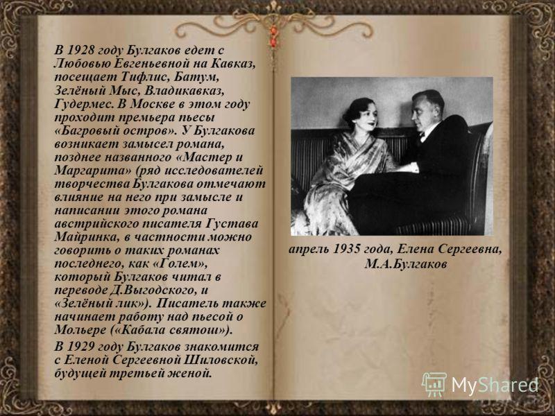 В 1928 году Булгаков едет с Любовью Евгеньевной на Кавказ, посещает Тифлис, Батум, Зелёный Мыс, Владикавказ, Гудермес. В Москве в этом году проходит премьера пьесы «Багровый остров». У Булгакова возникает замысел романа, позднее названного «Мастер и