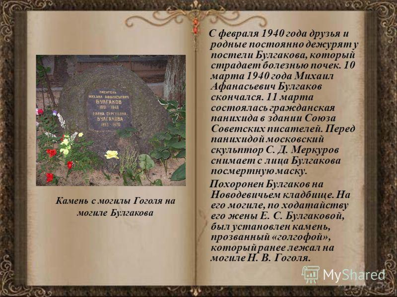 С февраля 1940 года друзья и родные постоянно дежурят у постели Булгакова, который страдает болезнью почек. 10 марта 1940 года Михаил Афанасьевич Булгаков скончался. 11 марта состоялась гражданская панихида в здании Союза Советских писателей. Перед п