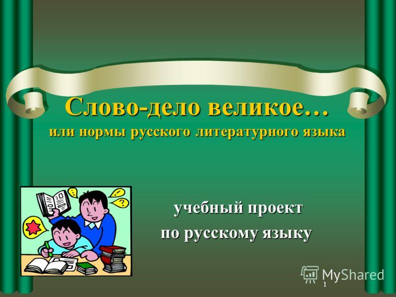 1 Слово-дело великое… или нормы русского литературного языка учебный проект учебный проект по русскому языку