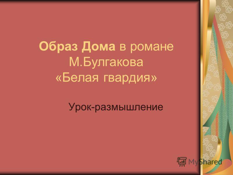 Образ Дома в романе М.Булгакова «Белая гвардия» Урок-размышление