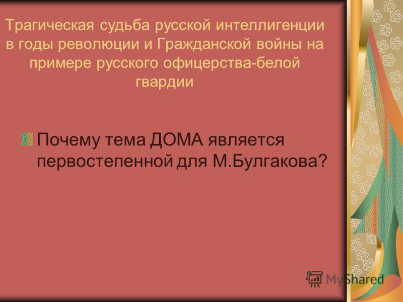 Трагическая судьба русской интеллигенции в годы революции и Гражданской войны на примере русского офицерства-белой гвардии Почему тема ДОМА является первостепенной для М.Булгакова?
