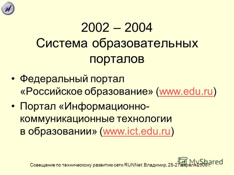 2002 – 2004 Система образовательных порталов Совещание по техническому развитию сети RUNNet: Владимир, 25-27 апреля 2006 г. Федеральный портал «Российское образование» (www.edu.ru)www.edu.ru Портал «Информационно- коммуникационные технологии в образо