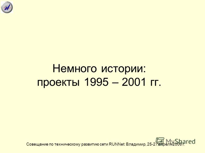 Немного истории: проекты 1995 – 2001 гг. Совещание по техническому развитию сети RUNNet: Владимир, 25-27 апреля 2006 г.