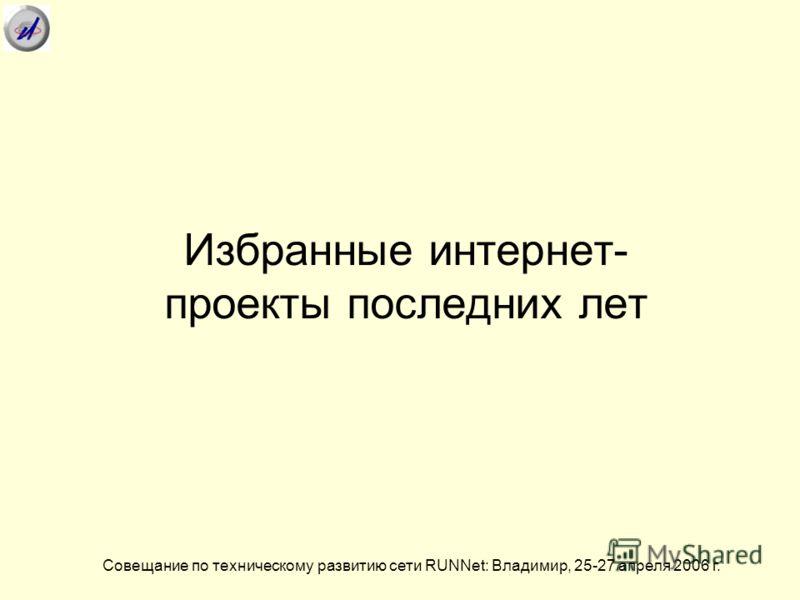 Избранные интернет- проекты последних лет Совещание по техническому развитию сети RUNNet: Владимир, 25-27 апреля 2006 г.