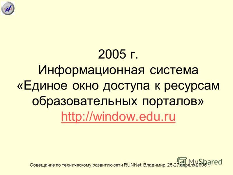 2005 г. Информационная система «Единое окно доступа к ресурсам образовательных порталов» http://window.edu.ru http://window.edu.ru Совещание по техническому развитию сети RUNNet: Владимир, 25-27 апреля 2006 г.