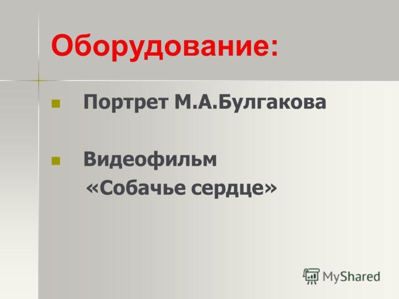 Оборудование: Портрет М.А.Булгакова Видеофильм «Собачье сердце»