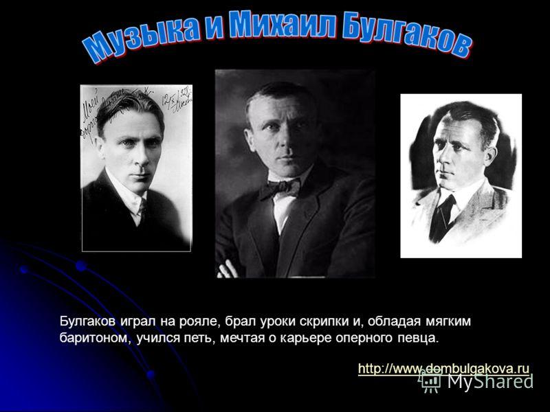 http://www.dombulgakova.ru Булгаков играл на рояле, брал уроки скрипки и, обладая мягким баритоном, учился петь, мечтая о карьере оперного певца.