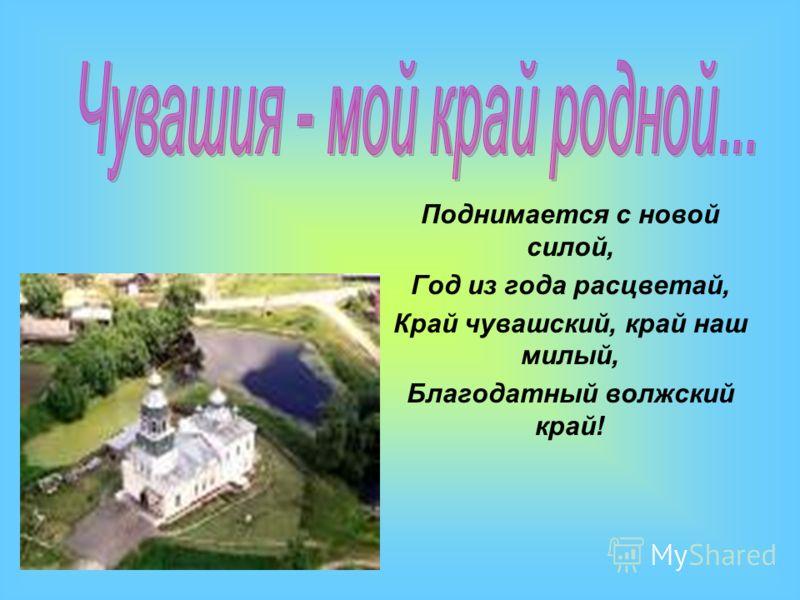 Поднимается с новой силой, Год из года расцветай, Край чувашский, край наш милый, Благодатный волжский край!