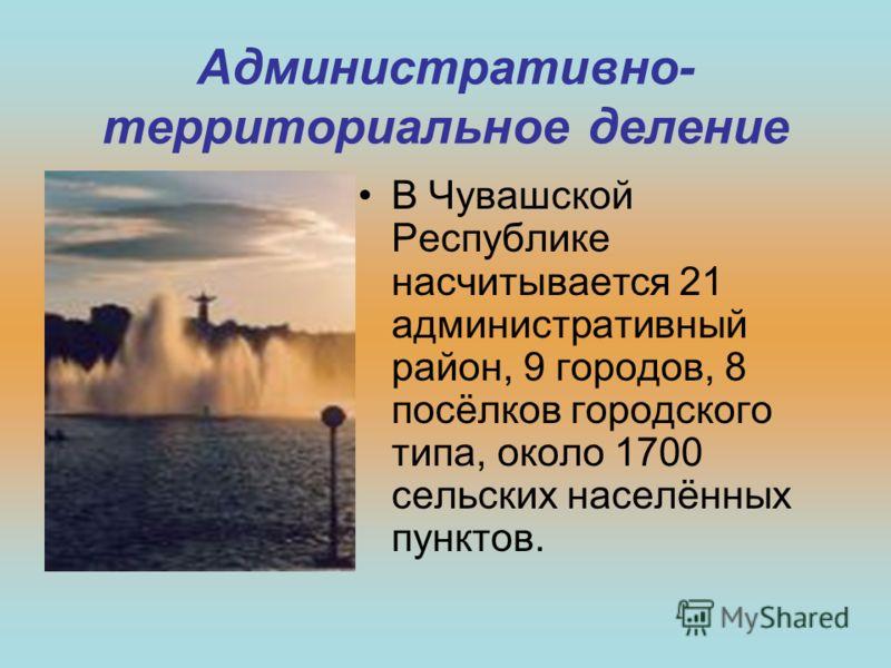 Административно- территориальное деление В Чувашской Республике насчитывается 21 административный район, 9 городов, 8 посёлков городского типа, около 1700 сельских населённых пунктов.