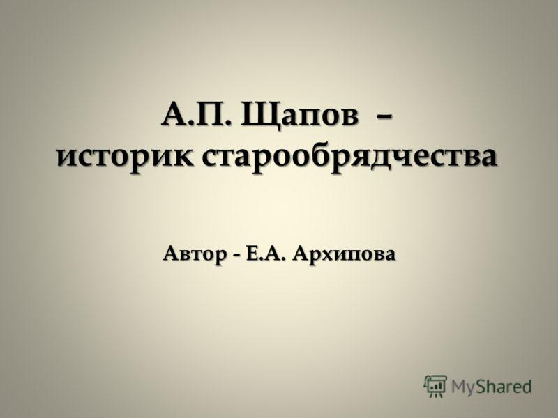 А.П. Щапов – историк старообрядчества Автор - Е.А. Архипова