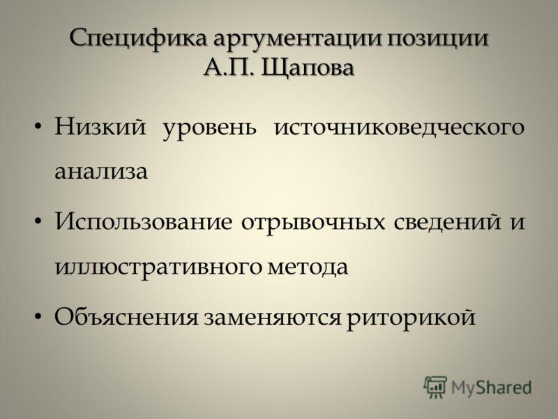 Специфика аргументации позиции А.П. Щапова Низкий уровень источниковедческого анализа Использование отрывочных сведений и иллюстративного метода Объяснения заменяются риторикой