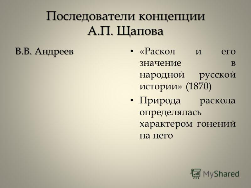 Последователи концепции А.П. Щапова В.В. Андреев «Раскол и его значение в народной русской истории» (1870) Природа раскола определялась характером гонений на него