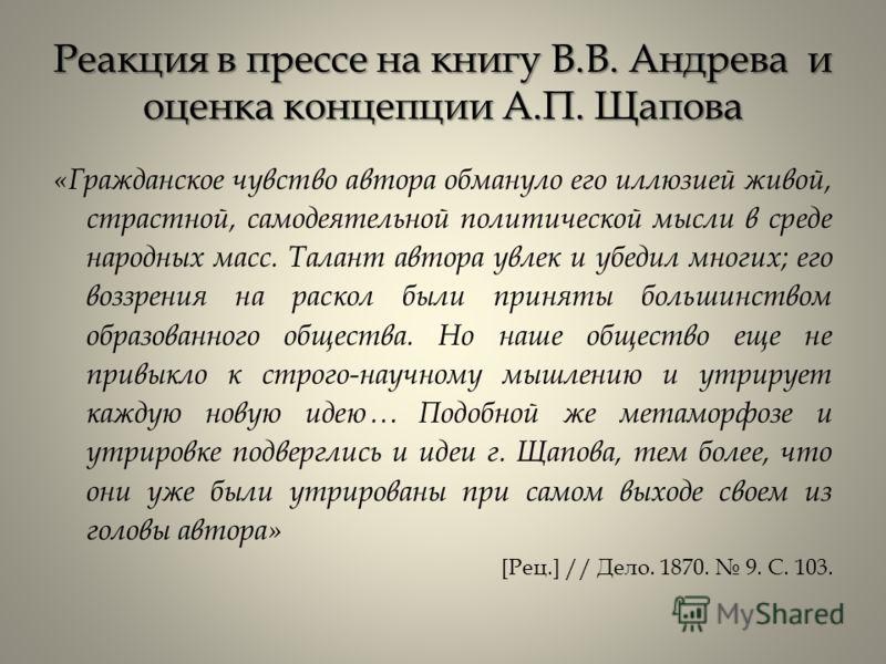 Реакция в прессе на книгу В.В. Андрева и оценка концепции А.П. Щапова «Гражданское чувство автора обмануло его иллюзией живой, страстной, самодеятельной политической мысли в среде народных масс. Талант автора увлек и убедил многих; его воззрения на р