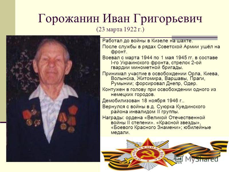 Горожанин Иван Григорьевич (23 марта 1922 г.) Работал до войны в Кизеле на шахте. После службы в рядах Советской Армии ушёл на фронт. Воевал с марта 1944 по 1 мая 1945 гг. в составе I-го Украинского фронта, стрелок 2-ой гвардии минометной бригады. Пр