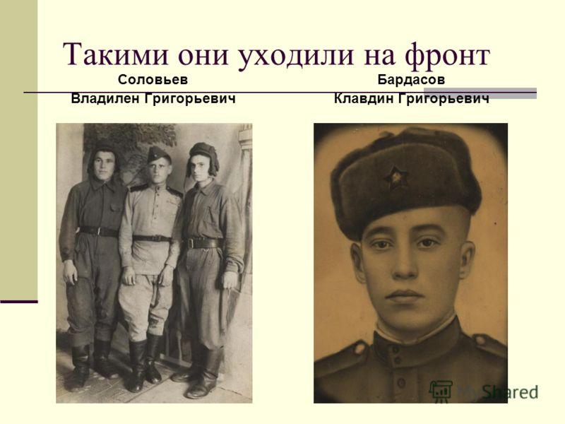 Такими они уходили на фронт Соловьев Владилен Григорьевич (в центре) Бардасов Клавдин Григорьевич