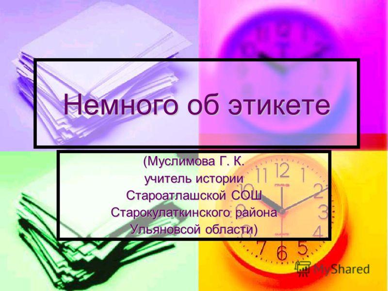 Немного об этикете (Муслимова Г. К. учитель истории Староатлашской СОШ Старокулаткинского района Ульяновсой области)
