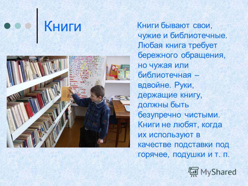 Книги Книги бывают свои, чужие и библиотечные. Любая книга требует бережного обращения, но чужая или библиотечная – вдвойне. Руки, держащие книгу, должны быть безупречно чистыми. Книги не любят, когда их используют в качестве подставки под горячее, п