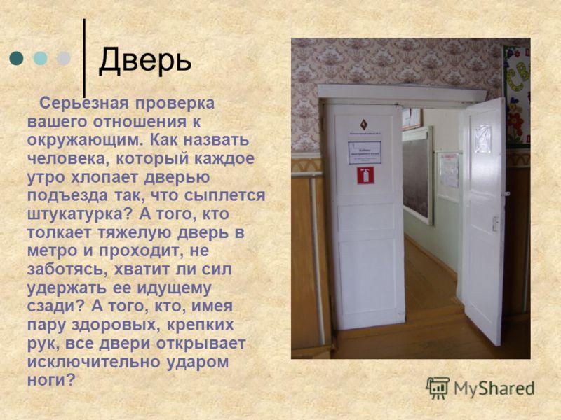 Дверь Серьезная проверка вашего отношения к окружающим. Как назвать человека, который каждое утро хлопает дверью подъезда так, что сыплется штукатурка? А того, кто толкает тяжелую дверь в метро и проходит, не заботясь, хватит ли сил удержать ее идуще