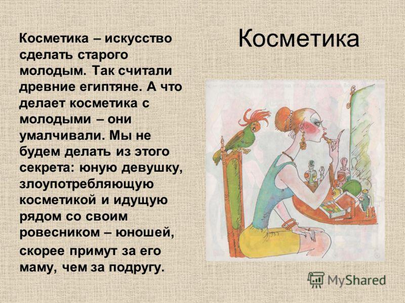 Косметика Косметика – искусство сделать старого молодым. Так считали древние египтяне. А что делает косметика с молодыми – они умалчивали. Мы не будем делать из этого секрета: юную девушку, злоупотребляющую косметикой и идущую рядом со своим ровесник