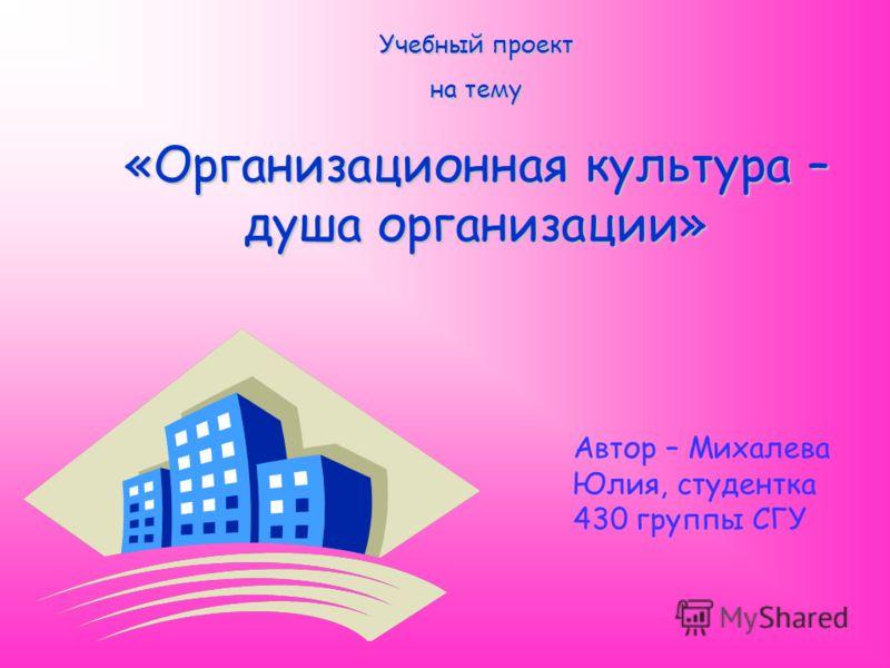 Учебный проект на тему «Организационная культура – душа организации» Автор – Михалева Юлия, студентка 430 группы СГУ