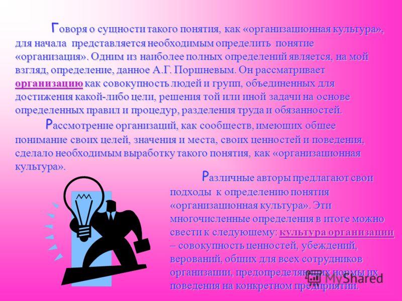 Г оворя о сущности такого понятия, как «организационная культура», для начала представляется необходимым определить понятие «организация». Одним из наиболее полных определений является, на мой взгляд, определение, данное А.Г. Поршневым. Он рассматрив