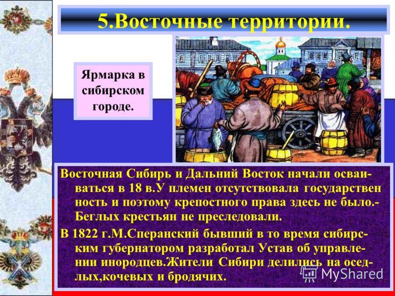 Восточная Сибирь и Дальний Восток начали осваи- ваться в 18 в.У племен отсутствовала государствен ность и поэтому крепостного права здесь не было.- Беглых крестьян не преследовали. В 1822 г.М.Сперанский бывший в то время сибирс- ким губернатором разр