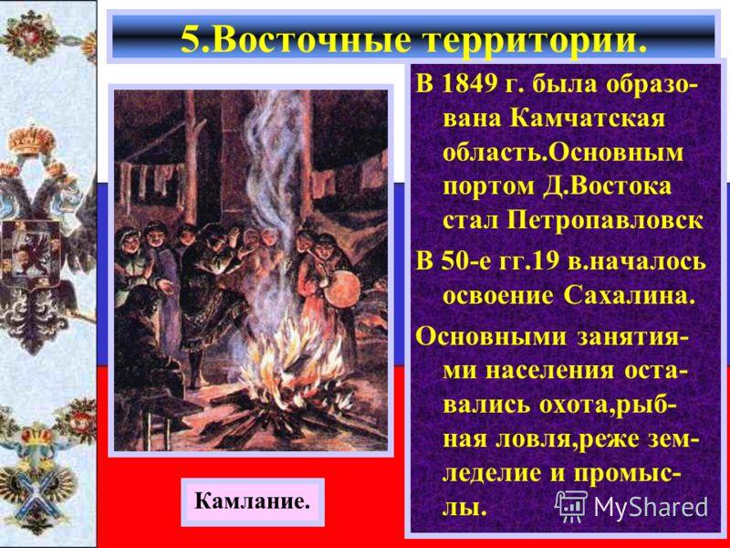 В 1849 г. была образо- вана Камчатская область.Основным портом Д.Востока стал Петропавловск В 50-е гг.19 в.началось освоение Сахалина. Основными занятия- ми населения оста- вались охота,рыб- ная ловля,реже зем- леделие и промыс- лы. 5.Восточные терри