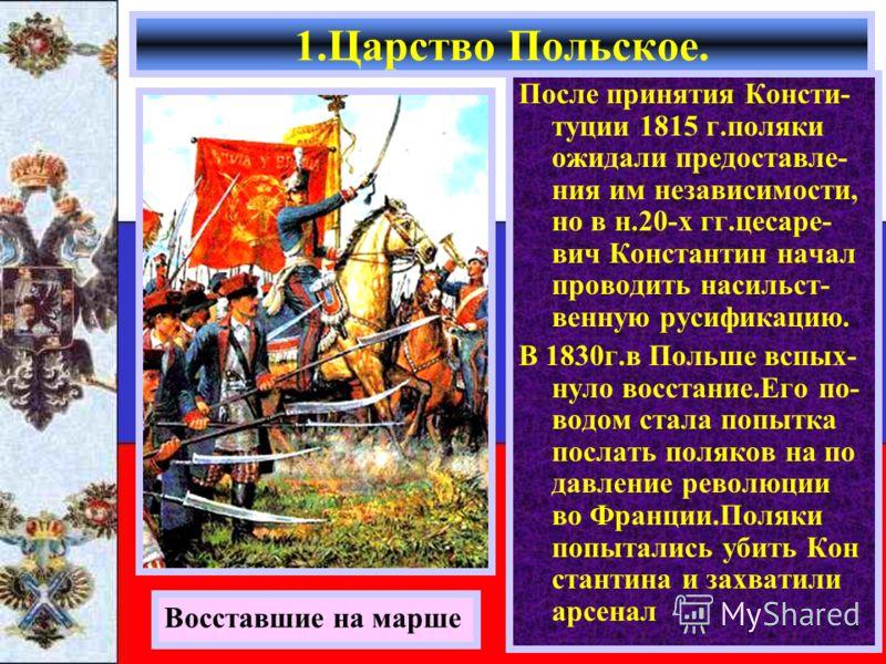После принятия Консти- туции 1815 г.поляки ожидали предоставле- ния им независимости, но в н.20-х гг.цесаре- вич Константин начал проводить насильст- венную русификацию. В 1830г.в Польше вспых- нуло восстание.Его по- водом стала попытка послать поляк