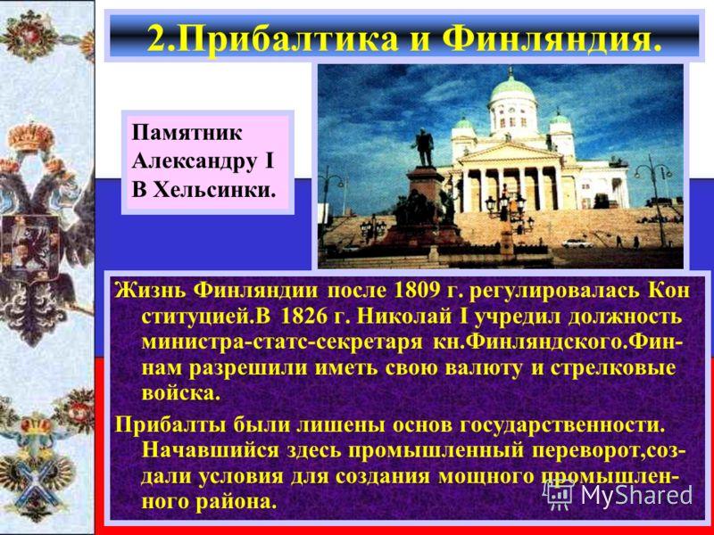 Жизнь Финляндии после 1809 г. регулировалась Кон ституцией.В 1826 г. Николай I учредил должность министра-статс-секретаря кн.Финляндского.Фин- нам разрешили иметь свою валюту и стрелковые войска. Прибалты были лишены основ государственности. Начавший