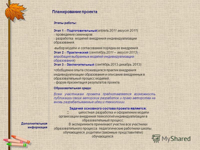 Планирование проекта Этапы работы: Этап 1 – Подготовительный (апрель 2011 август 2011) - проведение семинаров: - разработка моделей внедрения индивидуализации образования; -выбор модели и согласование порядка ее внедрения. Этап 2 – Практический (сент