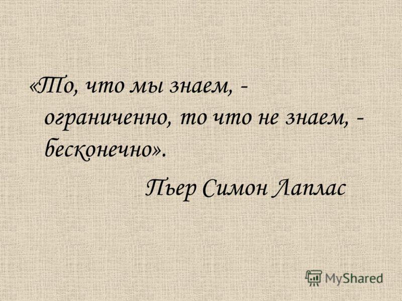 «То, что мы знаем, - ограниченно, то что не знаем, - бесконечно». Пьер Симон Лаплас