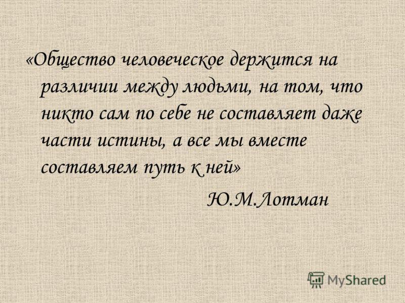 «Общество человеческое держится на различии между людьми, на том, что никто сам по себе не составляет даже части истины, а все мы вместе составляем путь к ней» Ю.М.Лотман