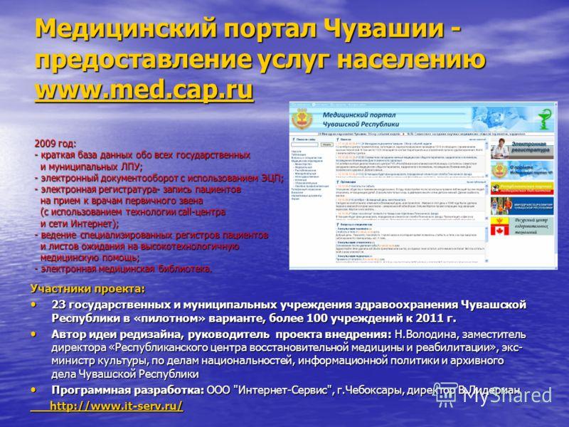 Медицинский портал Чувашии - предоставление услуг населению www.med.cap.ru 2009 год: - краткая база данных обо всех государственных и муниципальных ЛПУ; - электронный документооборот с использованием ЭЦП; - электронная регистратура- запись пациентов