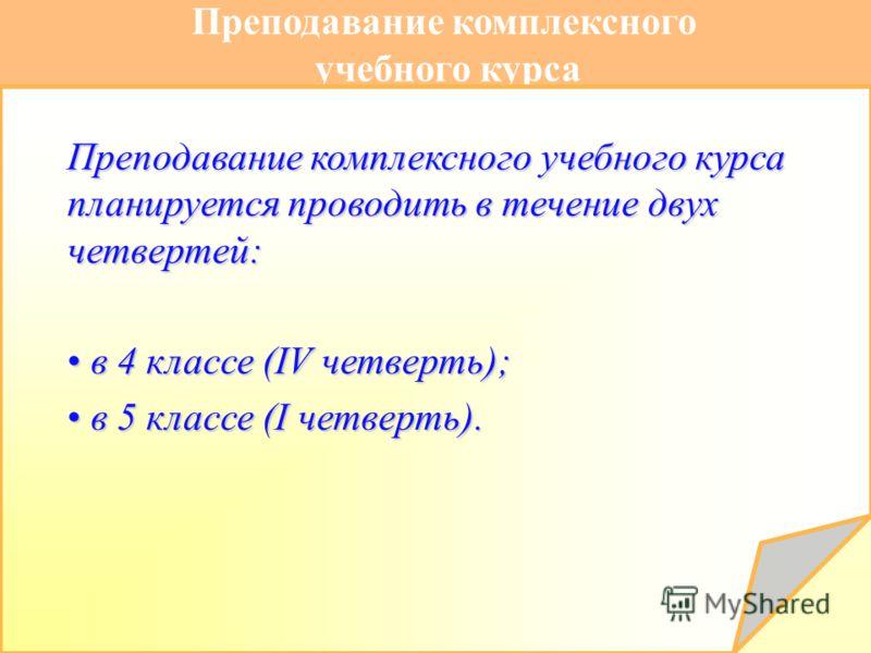 Преподавание комплексного учебного курса Преподавание комплексного учебного курса планируется проводить в течение двух четвертей: в 4 классе (IV четверть); в 4 классе (IV четверть); в 5 классе (I четверть). в 5 классе (I четверть).