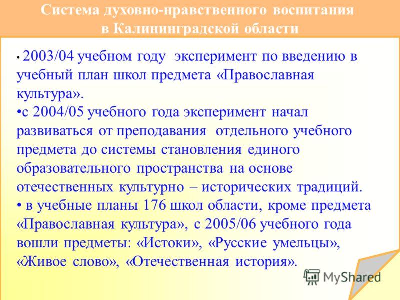 Система духовно-нравственного воспитания в Калининградской области 2003/04 учебном году эксперимент по введению в учебный план школ предмета «Православная культура». c 2004/05 учебного года эксперимент начал развиваться от преподавания отдельного уче