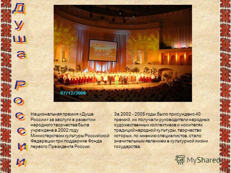Национальная премия «Душа России» за заслуги в развитии народного творчества была учреждена в 2002 году Министерством культуры Российской Федерации при поддержке Фонда первого Президента России. За 2002 - 2005 годы было присуждено 40 премий, их получ