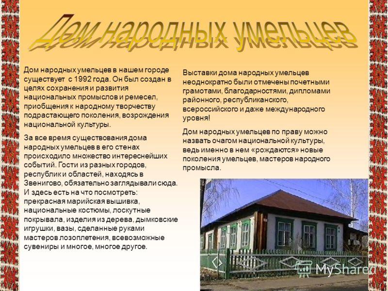 Дом народных умельцев в нашем городе существует с 1992 года. Он был создан в целях сохранения и развития национальных промыслов и ремесел, приобщения к народному творчеству подрастающего поколения, возрождения национальной культуры. За все время суще