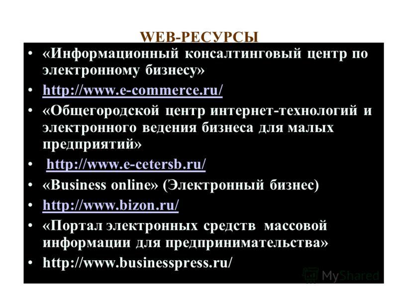 WEB-PECУРСЫ «Информационный консалтинговый центр по электронному бизнесу» http://www.e-commerce.ru/ «Общегородской центр интернет-технологий и электронного ведения бизнеса для малых предприятий» http://www.e-cetersb.ru/http://www.e-cetersb.ru/ «Busin