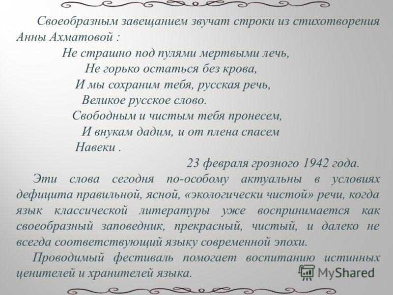 Своеобразным завещанием звучат строки из стихотворения Анны Ахматовой : Не страшно под пулями мертвыми лечь, Не горько остаться без крова, И мы сохраним тебя, русская речь, Великое русское слово. Свободным и чистым тебя пронесем, И внукам дадим, и от