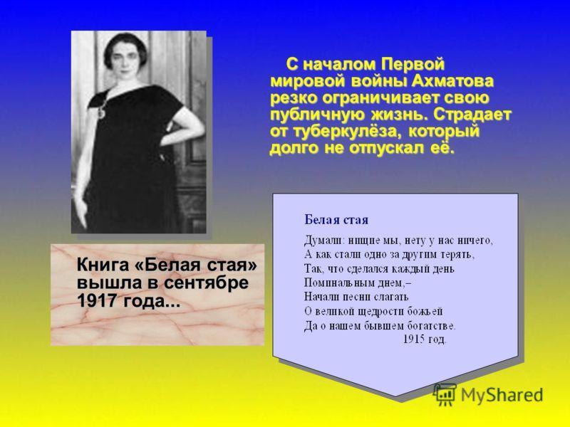 С началом Первой мировой войны Ахматова резко ограничивает свою публичную жизнь. Страдает от туберкулёза, который долго не отпускал её. Книга «Белая стая» вышла в сентябре 1917 года...