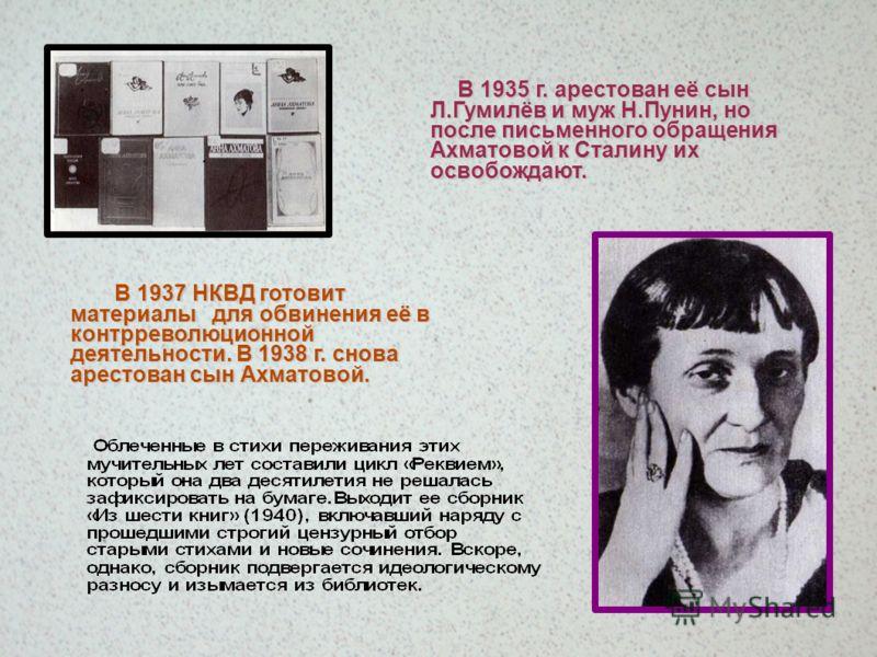 В 1935 г. арестован её сын Л.Гумилёв и муж Н.Пунин, но после письменного обращения Ахматовой к Сталину их освобождают. В 1937 НКВД готовит материалы для обвинения её в контрреволюционной деятельности. В 1938 г. снова арестован сын Ахматовой. В 1937 Н