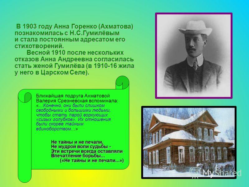 В 1903 году Анна Горенко (Ахматова) познакомилась с Н.С.Гумилёвым В 1903 году Анна Горенко (Ахматова) познакомилась с Н.С.Гумилёвым и стала постоянным адресатом его стихотворений. Весной 1910 после нескольких отказов Анна Андреевна согласилась стать