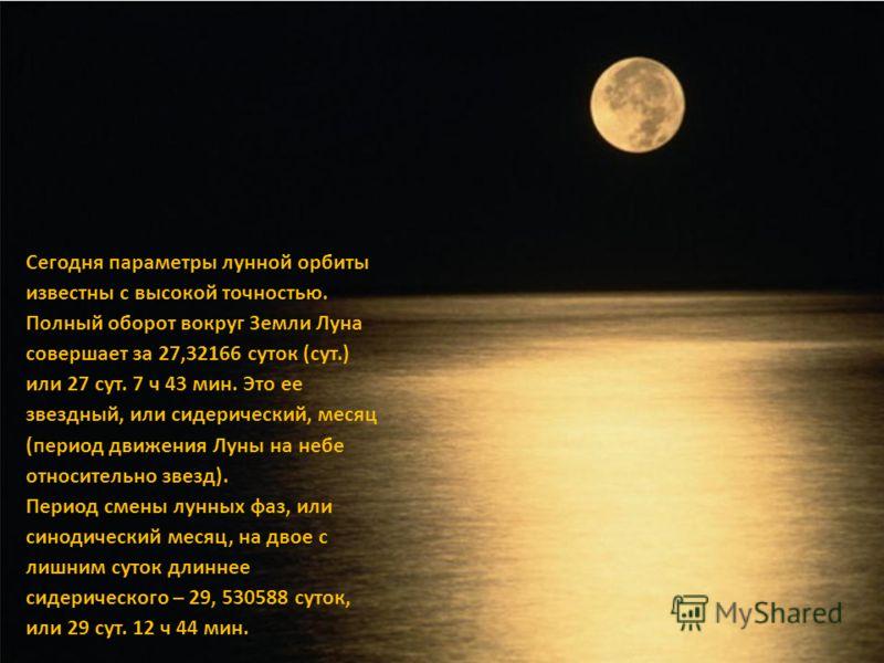 Сегодня параметры лунной орбиты известны с высокой точностью. Полный оборот вокруг Земли Луна совершает за 27,32166 суток (сут.) или 27 сут. 7 ч 43 мин. Это ее звездный, или сидерический, месяц (период движения Луны на небе относительно звезд). Перио